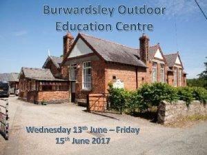 Burwardsley Outdoor Education Centre Wednesday 13 th June