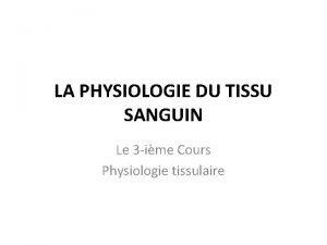 LA PHYSIOLOGIE DU TISSU SANGUIN Le 3 ime