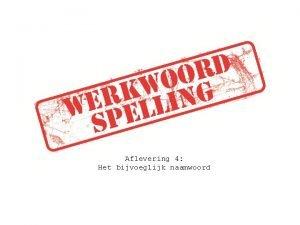 Aflevering 4 Het bijvoeglijk naamwoord Werkwoord Persoonsvorm Voltooid
