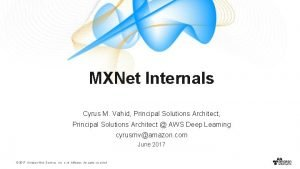 MXNet Internals Cyrus M Vahid Principal Solutions Architect