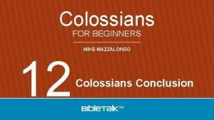 Colossians FOR BEGINNERS 12 MIKE MAZZALONGO Colossians Conclusion