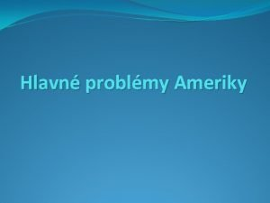 Hlavn problmy Ameriky Hlavn problmy Ameriky 1 prrodn