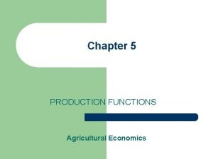 Chapter 5 PRODUCTION FUNCTIONS Agricultural Economics Production Function
