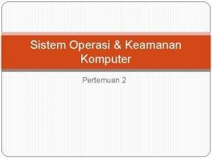 Sistem Operasi Keamanan Komputer Pertemuan 2 SISTEM OPERASI