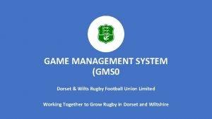 GAME MANAGEMENT SYSTEM GMS 0 Dorset Wilts Rugby
