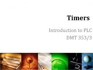 Timers Introduction to PLC DMT 3533 Introduction Timers