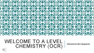 WELCOME TO A LEVEL CHEMISTRY OCR Delivered by