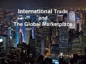 International Trade and The Global Marketplace International Trade