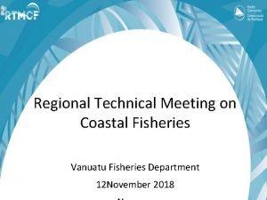 Regional Technical Meeting on Coastal Fisheries Vanuatu Fisheries