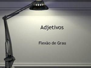 Adjetivos Flexo de Grau O Grau dos adjetivos