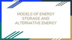 MODELS OF ENERGY STORAGE AND ALTERNATIVE ENERGY Energy