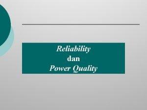 Reliability dan Power Quality Reliability Reliability terkait dengan
