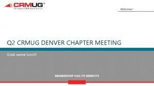 Welcome Q 2 CRMUG DENVER CHAPTER MEETING Grab
