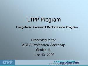 LTPP Program LongTerm Pavement Performance Program Presented to