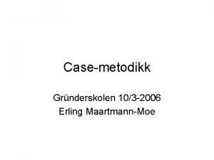 Casemetodikk Grnderskolen 103 2006 Erling MaartmannMoe Harvardcase The