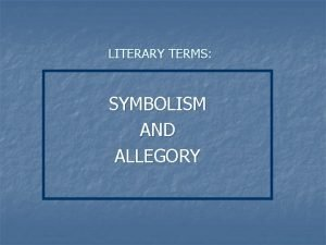 LITERARY TERMS SYMBOLISM AND ALLEGORY SYMBOLISM n SYMBOL