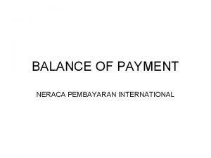 BALANCE OF PAYMENT NERACA PEMBAYARAN INTERNATIONAL Balance of