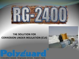 THE SOLUTION FOR CORROSION UNDER INSULATION CUI Corrosion