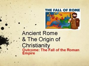Ancient Rome The Origin of Christianity Outcome The
