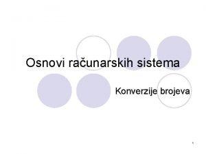 Osnovi raunarskih sistema Konverzije brojeva 1 Osnovi raunarskih