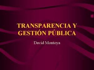TRANSPARENCIA Y GESTIN PBLICA David Montoya TRANSPARENCIA Y