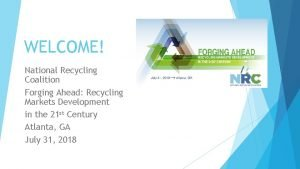 WELCOME National Recycling Coalition Forging Ahead Recycling Markets