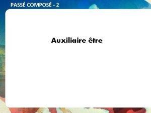 PASS COMPOS 2 Auxiliaire tre PASS COMPOS 2