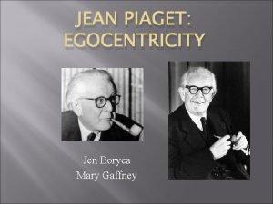 JEAN PIAGET EGOCENTRICITY Jen Boryca Mary Gaffney Jean