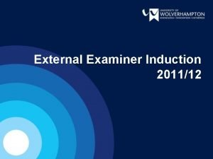 External Examiner Induction 201112 OVERVIEW The University Recent