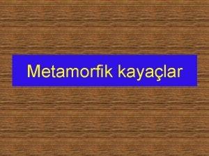 Metamorfik kayalar Metamorfik kayalar Tortul ve magmatik kayalarn