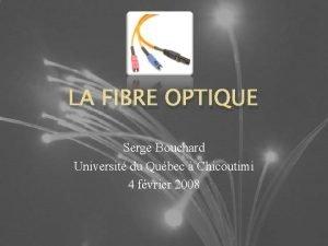 LA FIBRE OPTIQUE Serge Bouchard Universit du Qubec
