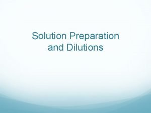 Solution Preparation and Dilutions Solution Preparation How do