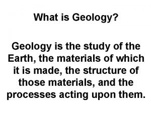 What is Geology Geology is the study of