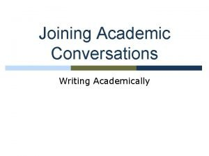 Joining Academic Conversations Writing Academically What is written