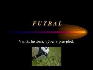 FUTBAL Vznik histria vber z pravidiel Zaiatky futbalu