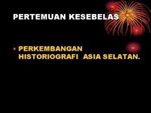 PERTEMUAN KESEBELAS PERKEMBANGAN HISTORIOGRAFI ASIA SELATAN PERKEMBANGAN HISTORIOGRAFI