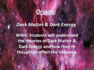 Origins Dark Matter Dark Energy WWK Students will