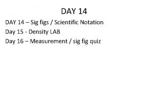 DAY 14 Sig figs Scientific Notation Day 15
