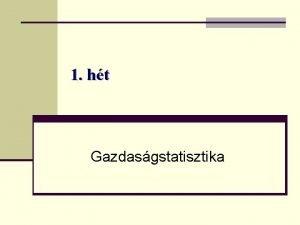 1 ht Gazdasgstatisztika A gazdasgstatisztika trgya feladata A