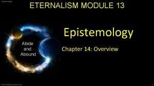 Epistemology ETERNALISM MODULE 13 Epistemology Abide and Abound