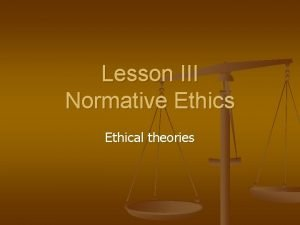Lesson III Normative Ethics Ethical theories Classes of