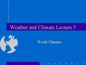 Weather and Climate Lecture 5 World Climates Introduction