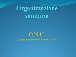 Organizzazione sanitaria O N U Organizzazione delle Nazione