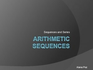 Sequences and Series ARITHMETIC SEQUENCES Alana Poz Sequence