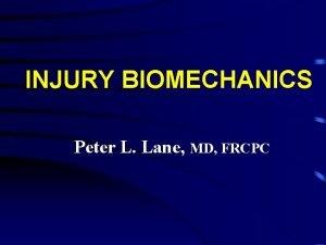 INJURY BIOMECHANICS Peter L Lane MD FRCPC INJURY