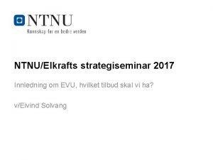 NTNUElkrafts strategiseminar 2017 Innledning om EVU hvilket tilbud
