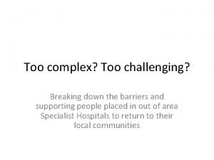 Too complex Too challenging Breaking down the barriers