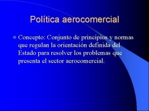 Poltica aerocomercial Concepto Conjunto de principios y normas