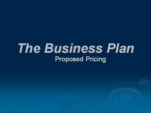The Business Plan Proposed Pricing Proposed Pricing Section
