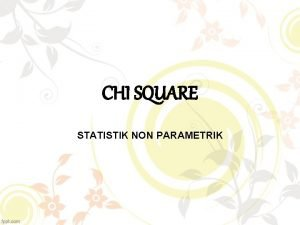 CHI SQUARE STATISTIK NON PARAMETRIK Chi Square Merupakan
